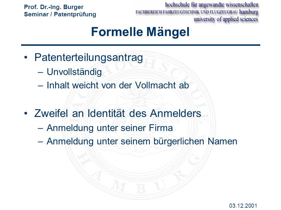 Prof. Dr.-Ing. Burger Seminar / Patentprüfung 03.12.2001 Formelle Mängel Patenterteilungsantrag –Unvollständig –Inhalt weicht von der Vollmacht ab Zwe