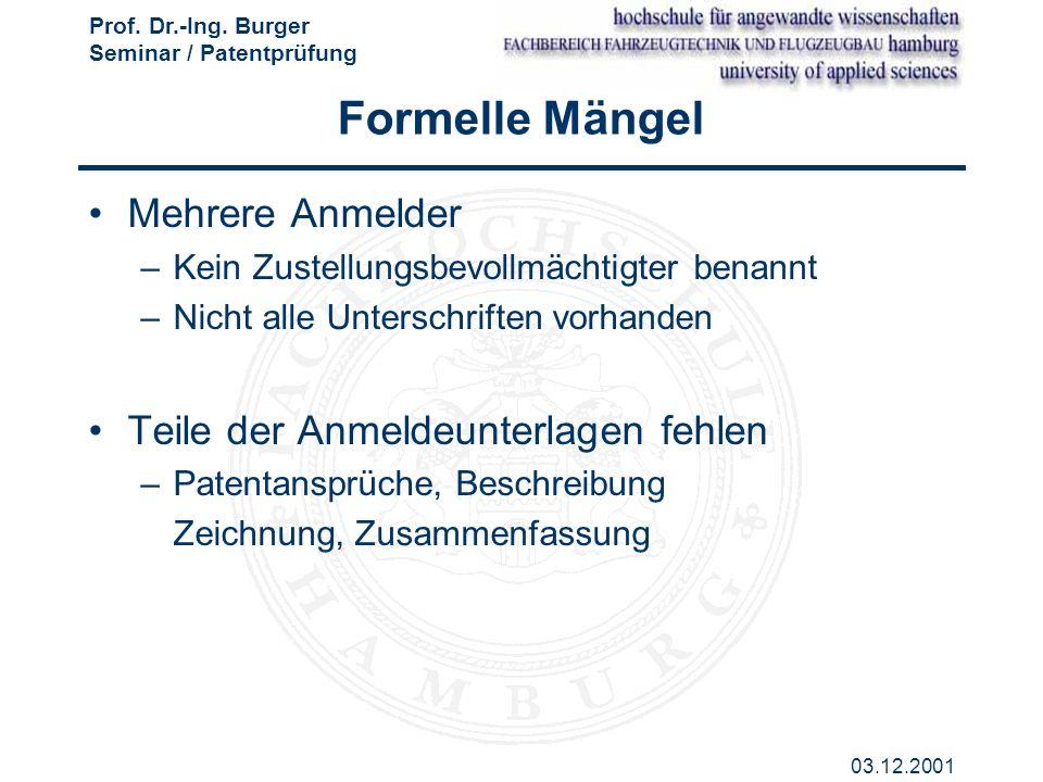 Prof. Dr.-Ing. Burger Seminar / Patentprüfung 03.12.2001 Formelle Mängel Mehrere Anmelder –Kein Zustellungsbevollmächtigter benannt –Nicht alle Unters