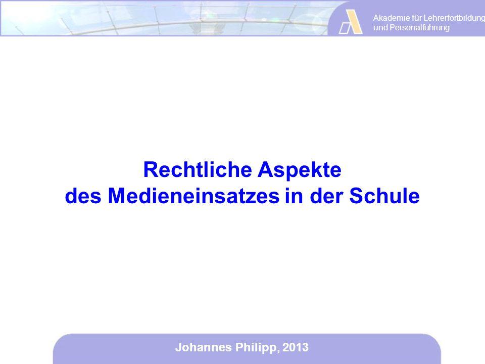 Akademie für Lehrerfortbildung und Personalführung Johannes Philipp, 2013 Rechtliche Aspekte des Medieneinsatzes in der Schule