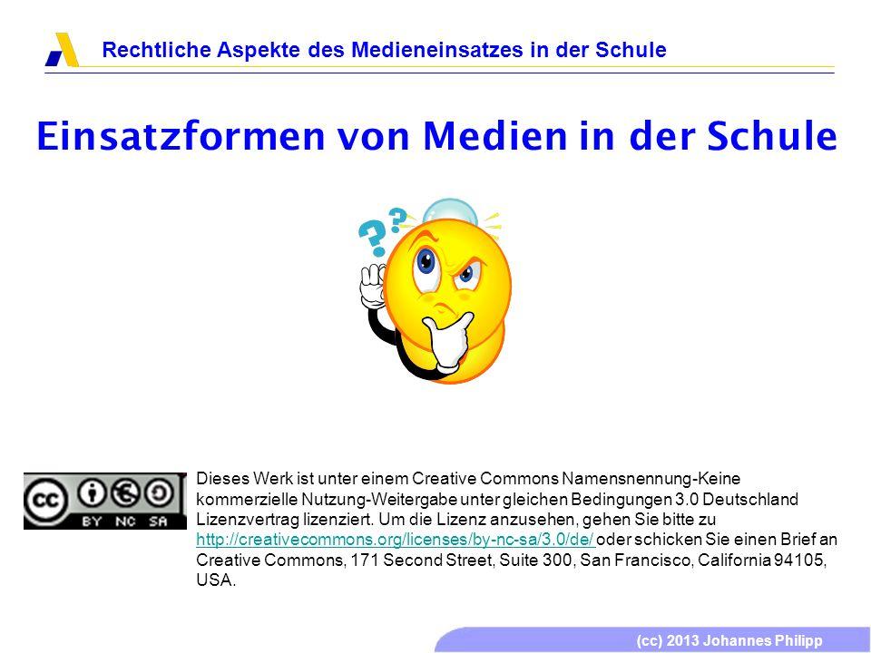 (cc) 2013 Johannes Philipp Rechtliche Aspekte des Medieneinsatzes in der Schule Einsatzformen von Medien in der Schule Dieses Werk ist unter einem Cre