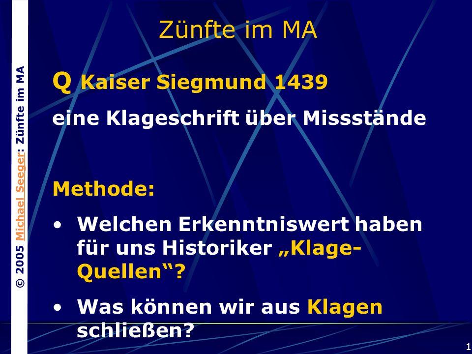 © 2005 Michael Seeger: Zünfte im MAMichael Seeger 1 Zünfte im MA Q Kaiser Siegmund 1439 eine Klageschrift über Missstände Methode: Welchen Erkenntniswert haben für uns Historiker Klage- Quellen.