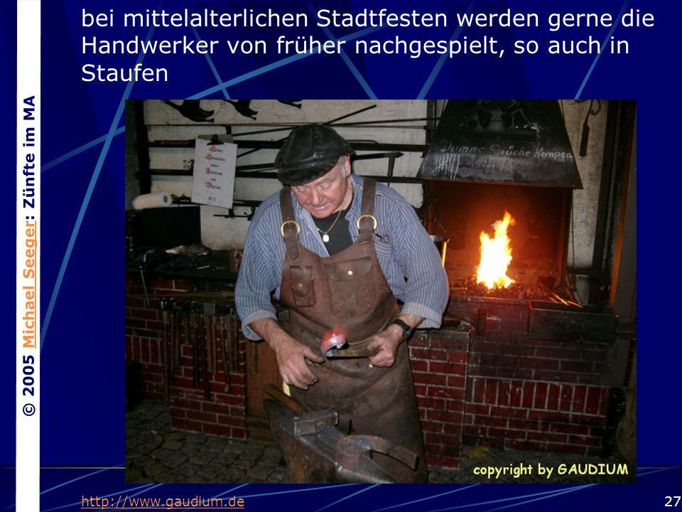© 2005 Michael Seeger: Zünfte im MAMichael Seeger 27 bei mittelalterlichen Stadtfesten werden gerne die Handwerker von früher nachgespielt, so auch in Staufen http://www.gaudium.de