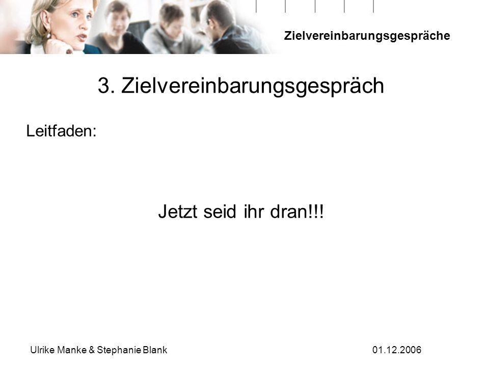 Zielvereinbarungsgespräche Ulrike Manke & Stephanie Blank01.12.2006 3. Zielvereinbarungsgespräch Leitfaden: Jetzt seid ihr dran!!!