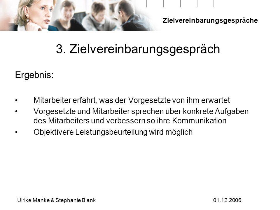 Zielvereinbarungsgespräche Ulrike Manke & Stephanie Blank01.12.2006 3. Zielvereinbarungsgespräch Ergebnis: Mitarbeiter erfährt, was der Vorgesetzte vo