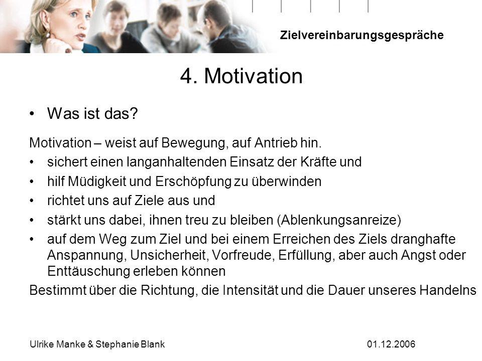 Zielvereinbarungsgespräche Ulrike Manke & Stephanie Blank01.12.2006 4. Motivation Was ist das? Motivation – weist auf Bewegung, auf Antrieb hin. siche