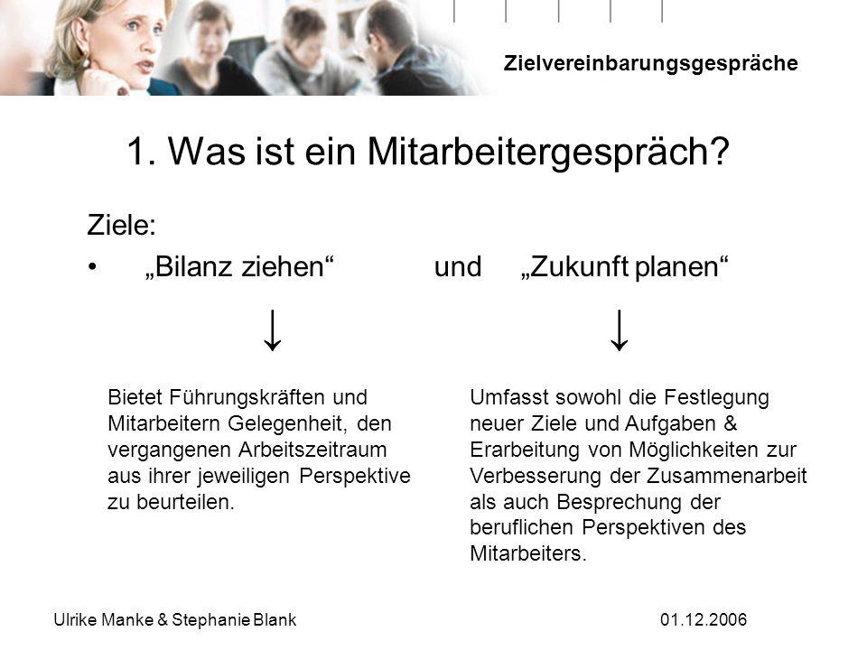 Zielvereinbarungsgespräche Ulrike Manke & Stephanie Blank01.12.2006 1. Was ist ein Mitarbeitergespräch? Ziele: Bilanz ziehen und Zukunft planen Bietet