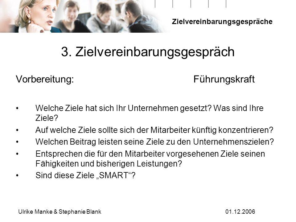 Zielvereinbarungsgespräche Ulrike Manke & Stephanie Blank01.12.2006 3. Zielvereinbarungsgespräch Vorbereitung: Führungskraft Welche Ziele hat sich Ihr