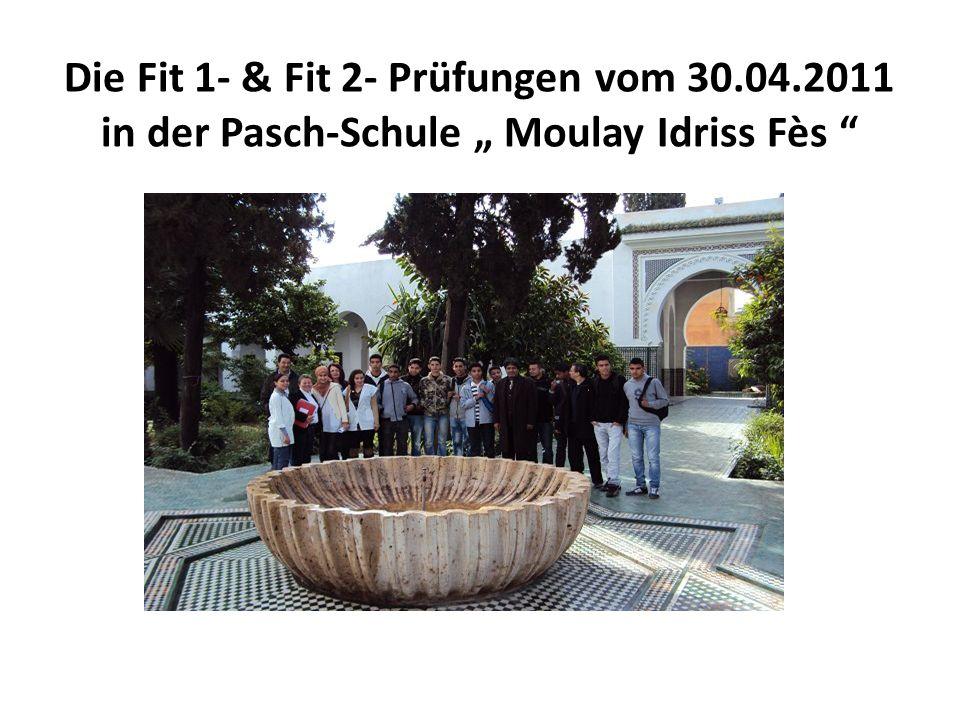 Im Rahmen der Pasch-Initiative haben am 30.04.2011 in unserem Gymnasium Moulay Idriss,als Fit-Schule, die Fit1- & Fit2-Prüfungen zugunsten der besten SchülerInnen stattgefunden.