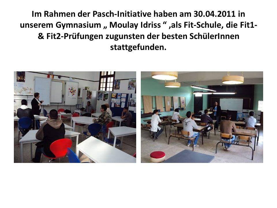Im Rahmen der Pasch-Initiative haben am 30.04.2011 in unserem Gymnasium Moulay Idriss,als Fit-Schule, die Fit1- & Fit2-Prüfungen zugunsten der besten
