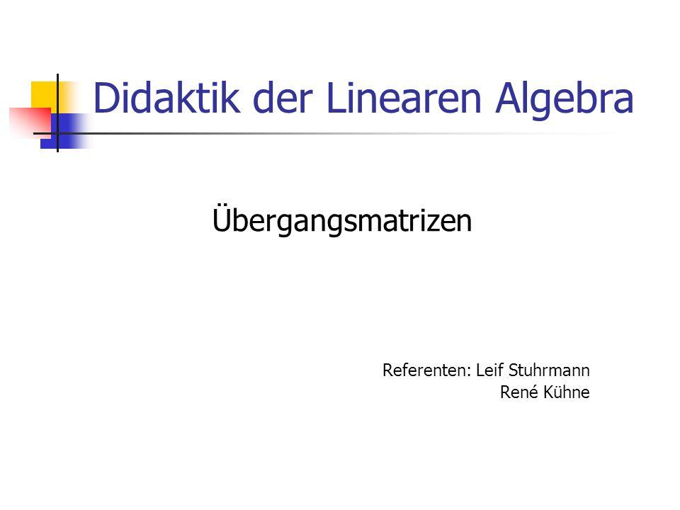 Didaktik der Linearen Algebra Übergangsmatrizen Referenten: Leif Stuhrmann René Kühne