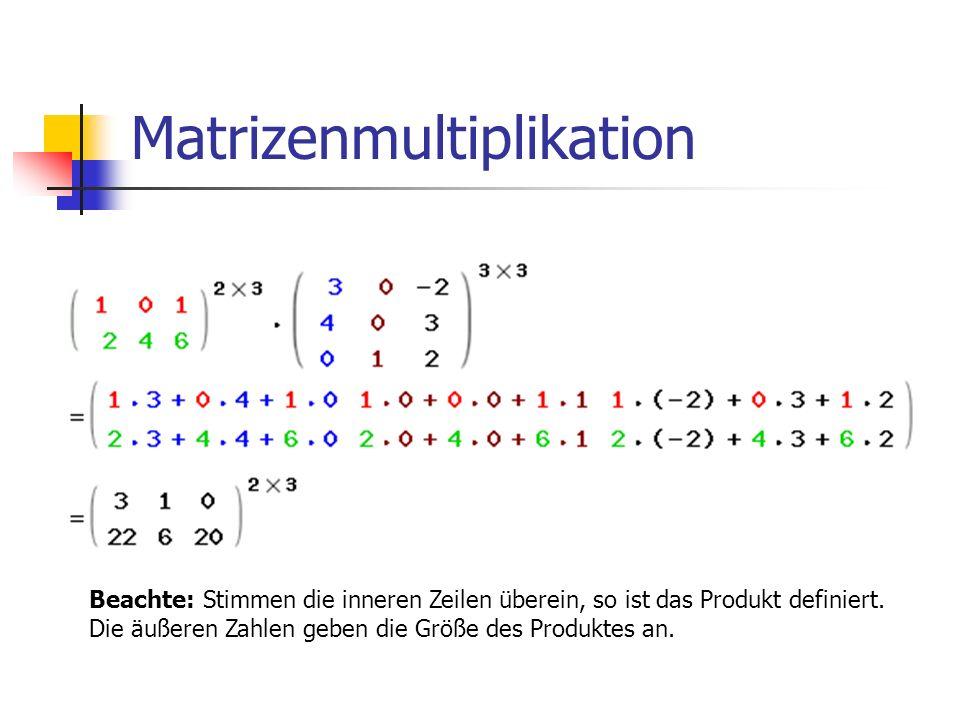 Matrizenmultiplikation Beachte: Stimmen die inneren Zeilen überein, so ist das Produkt definiert. Die äußeren Zahlen geben die Größe des Produktes an.