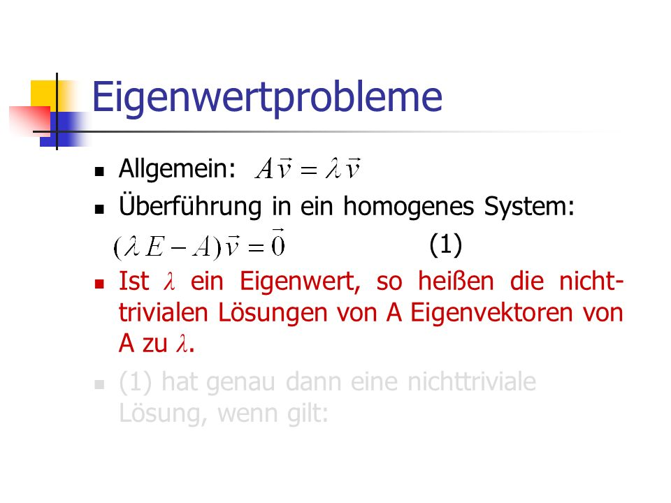 Eigenwertprobleme Allgemein: Überführung in ein homogenes System: (1) Ist λ ein Eigenwert, so heißen die nicht- trivialen Lösungen von A Eigenvektoren