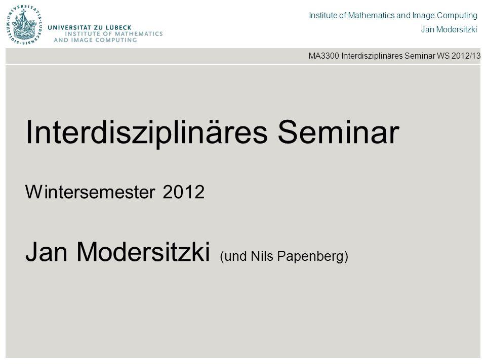 Institut für Beispielsysteme | Forschungsgruppe Systembeispiele Institute of Mathematics and Image Computing Jan Modersitzki MA3300 Interdisziplinäres Seminar WS 2012/13 3.
