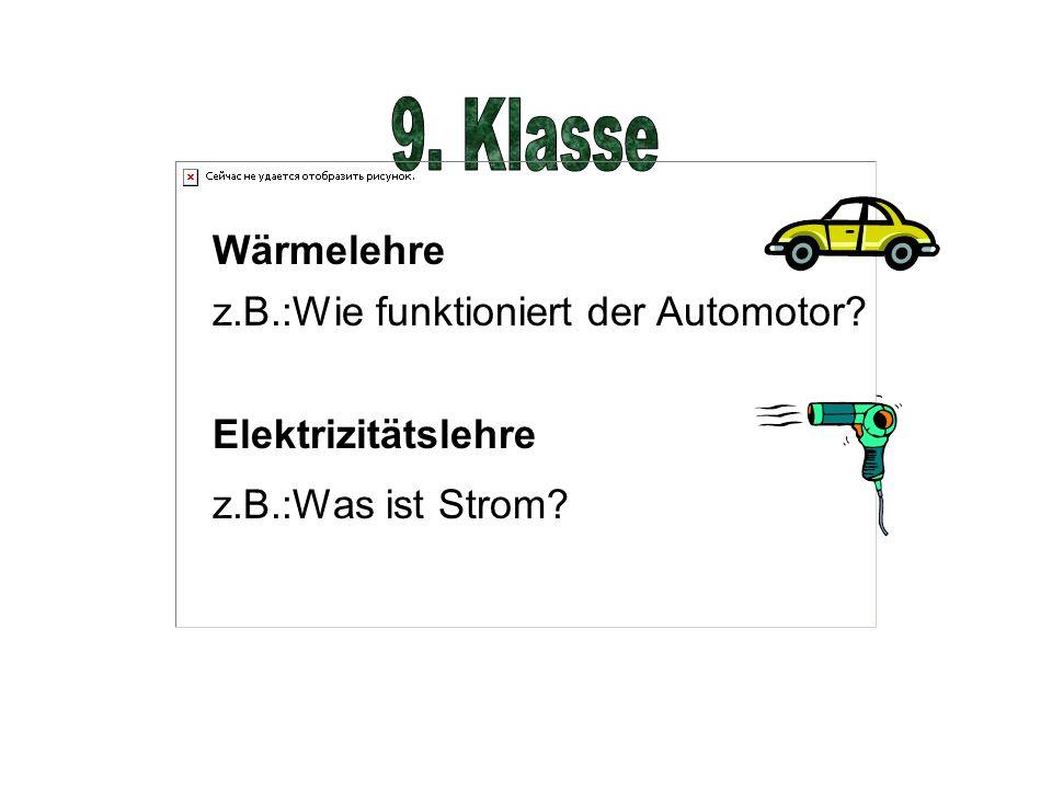 Wärmelehre z.B.:Wie funktioniert der Automotor? Elektrizitätslehre z.B.:Was ist Strom?