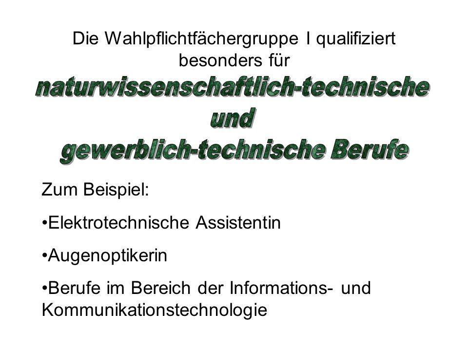 Die Wahlpflichtfächergruppe I qualifiziert besonders für Zum Beispiel: Elektrotechnische Assistentin Augenoptikerin Berufe im Bereich der Informations