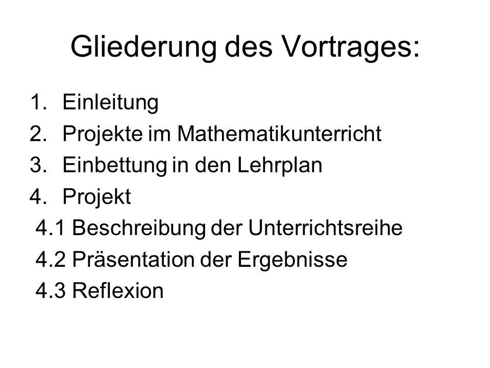 Gliederung des Vortrages: 1.Einleitung 2.Projekte im Mathematikunterricht 3.Einbettung in den Lehrplan 4.Projekt 4.1 Beschreibung der Unterrichtsreihe