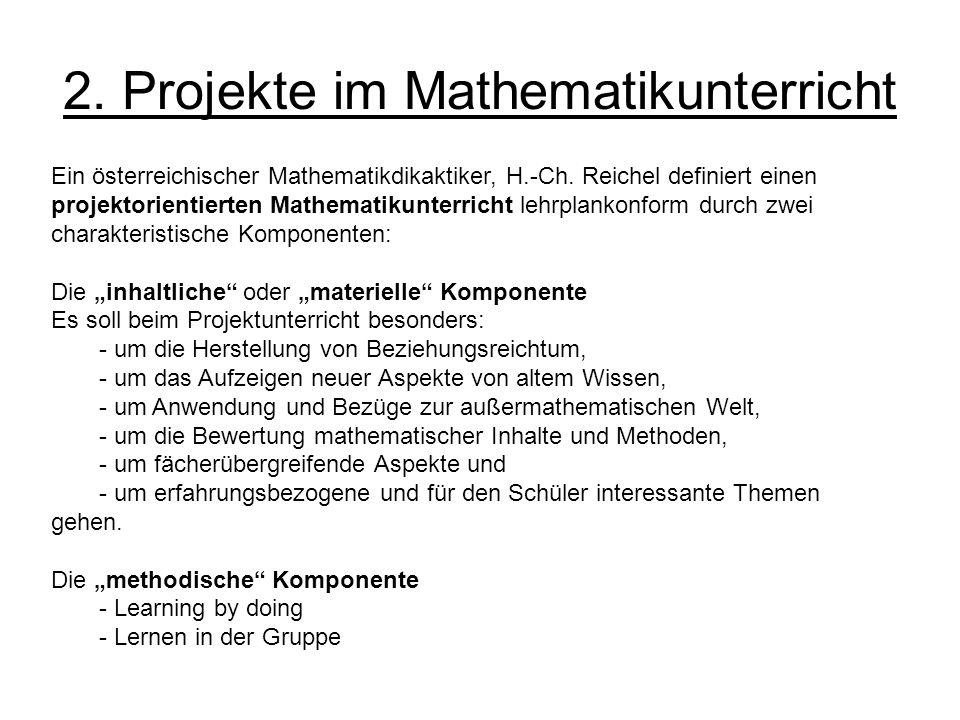 2. Projekte im Mathematikunterricht Ein österreichischer Mathematikdikaktiker, H.-Ch. Reichel definiert einen projektorientierten Mathematikunterricht