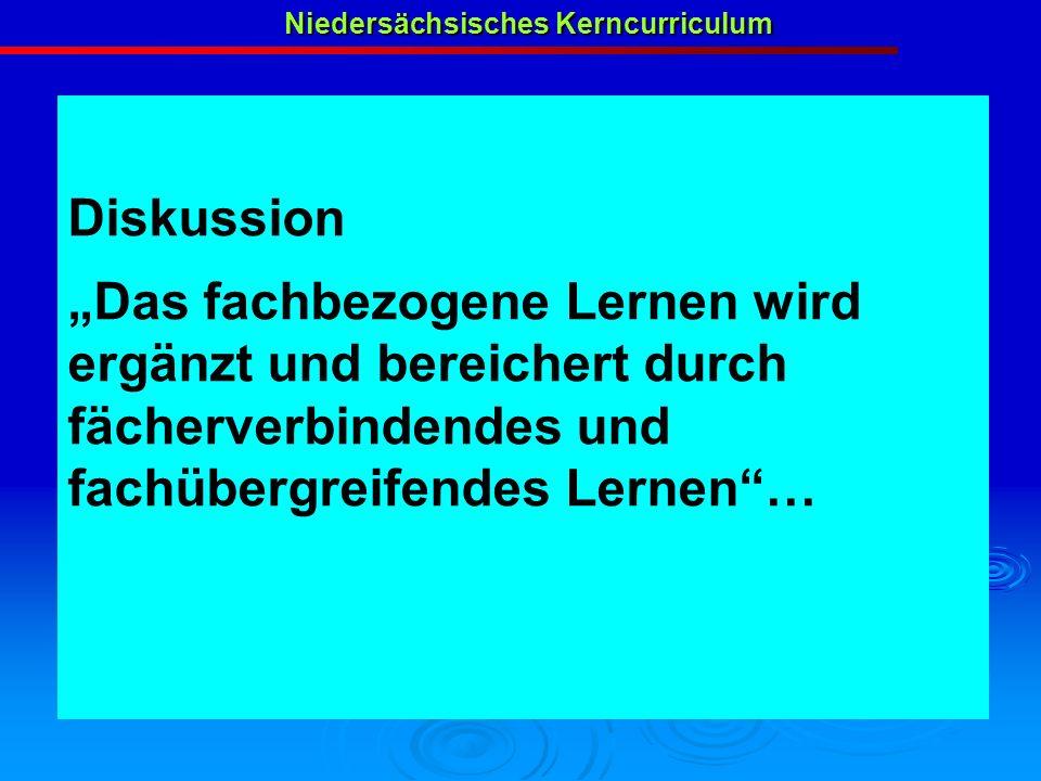 Diskussion Das fachbezogene Lernen wird ergänzt und bereichert durch fächerverbindendes und fachübergreifendes Lernen… Niedersächsisches Kerncurriculu