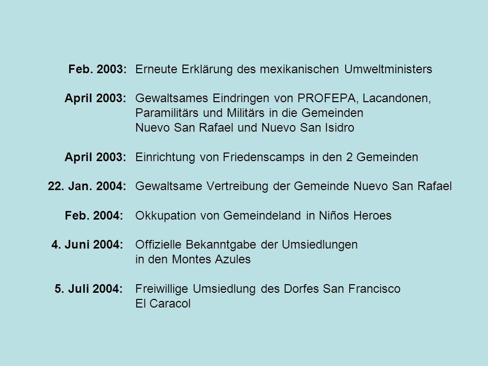 Feb. 2003: Erneute Erklärung des mexikanischen Umweltministers April 2003:Gewaltsames Eindringen von PROFEPA, Lacandonen, Paramilitärs und Militärs in