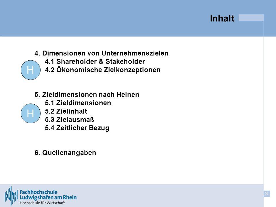 3 Inhalt 4. Dimensionen von Unternehmenszielen 4.1 Shareholder & Stakeholder 4.2 Ökonomische Zielkonzeptionen 5. Zieldimensionen nach Heinen 5.1 Zield