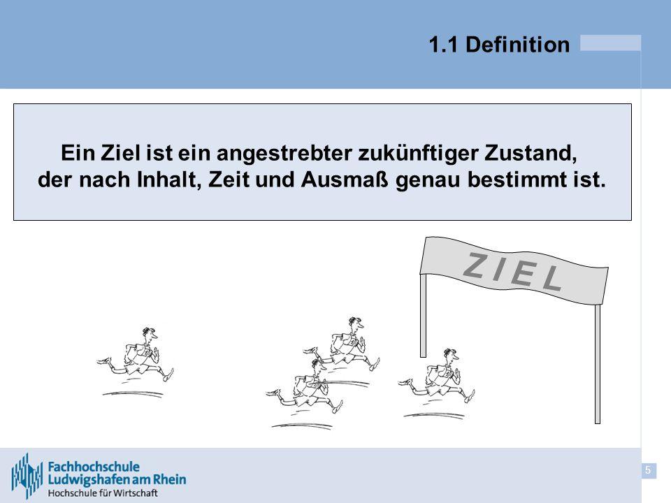 5 1.1 Definition Z I E L Ein Ziel ist ein angestrebter zukünftiger Zustand, der nach Inhalt, Zeit und Ausmaß genau bestimmt ist.