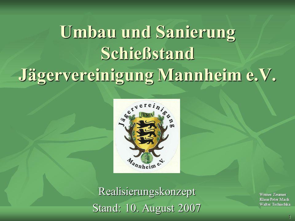 1 Umbau und Sanierung Schießstand Jägervereinigung Mannheim e.V. Realisierungskonzept Stand: 10. August 2007 Werner Zeumer Klaus Peter Mack Walter Tsc