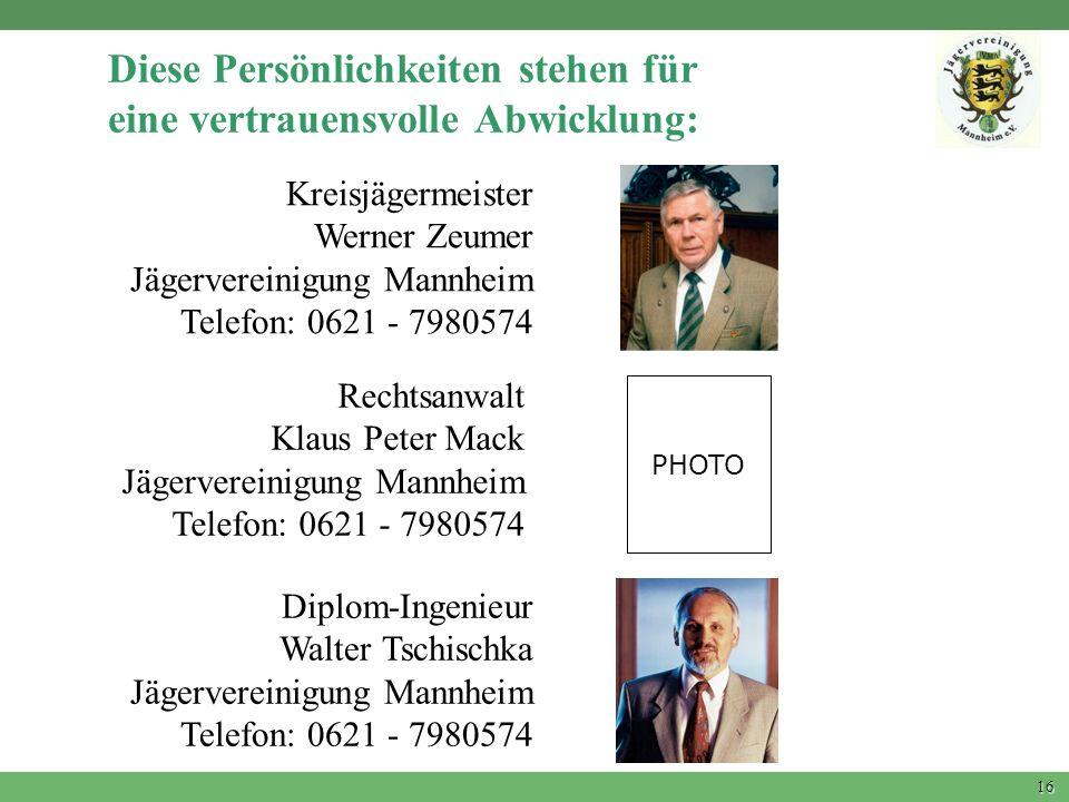 16 Diese Persönlichkeiten stehen für eine vertrauensvolle Abwicklung: PHOTO Kreisjägermeister Werner Zeumer Jägervereinigung Mannheim Telefon: 0621 -