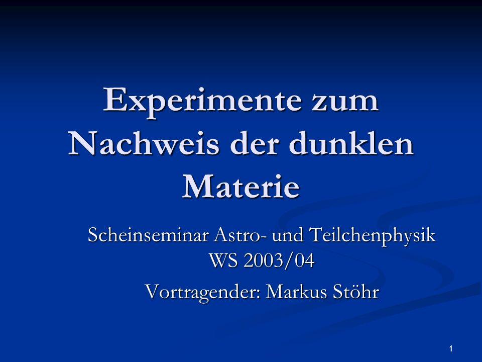 1 Experimente zum Nachweis der dunklen Materie Scheinseminar Astro- und Teilchenphysik WS 2003/04 Vortragender: Markus Stöhr