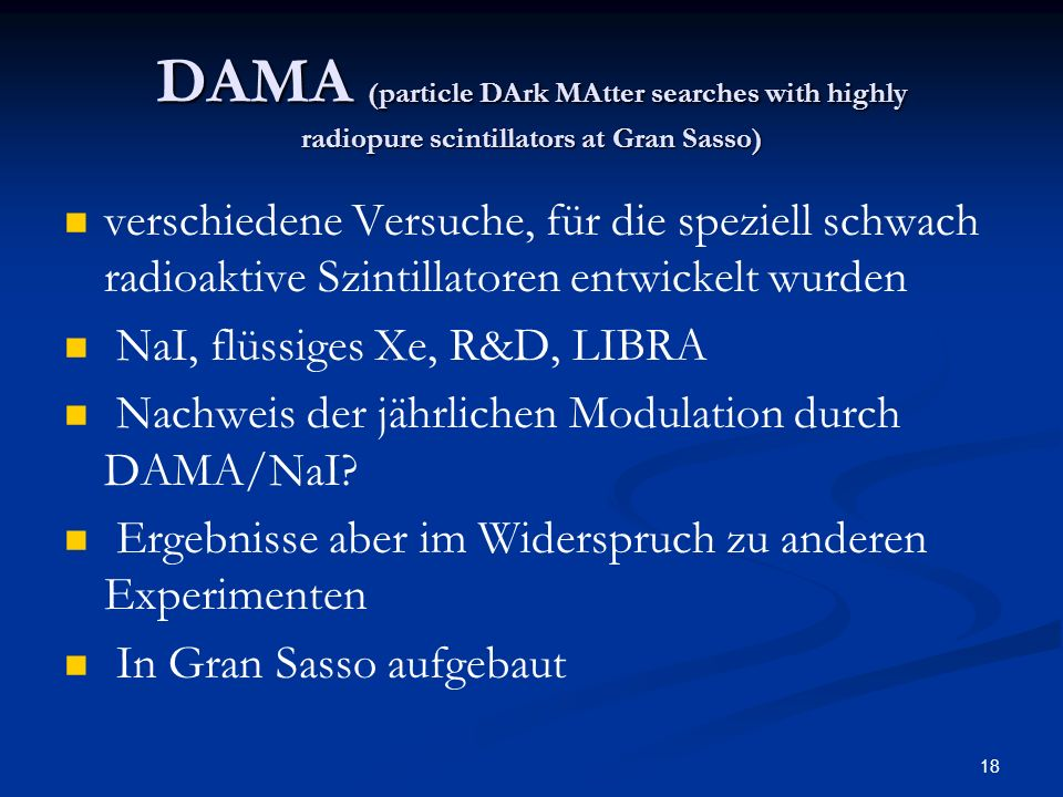18 DAMA (particle DArk MAtter searches with highly radiopure scintillators at Gran Sasso) verschiedene Versuche, für die speziell schwach radioaktive