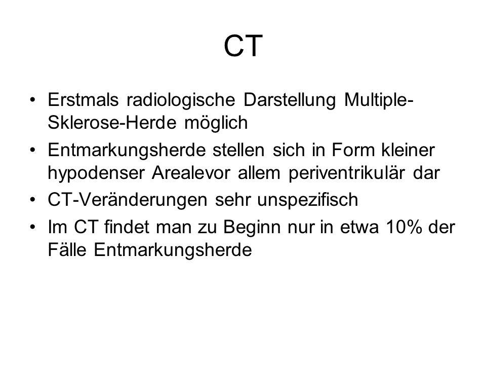 CT Erstmals radiologische Darstellung Multiple- Sklerose-Herde möglich Entmarkungsherde stellen sich in Form kleiner hypodenser Arealevor allem periventrikulär dar CT-Veränderungen sehr unspezifisch Im CT findet man zu Beginn nur in etwa 10% der Fälle Entmarkungsherde