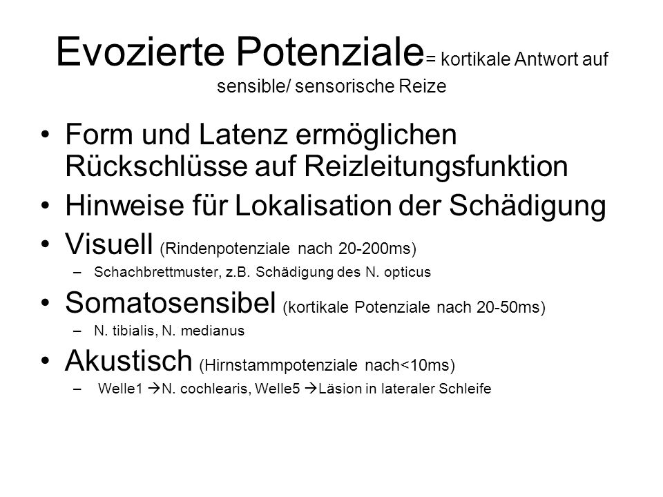 Evozierte Potenziale = kortikale Antwort auf sensible/ sensorische Reize Form und Latenz ermöglichen Rückschlüsse auf Reizleitungsfunktion Hinweise für Lokalisation der Schädigung Visuell (Rindenpotenziale nach 20-200ms) –Schachbrettmuster, z.B.