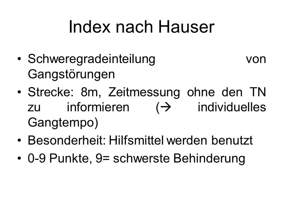 Index nach Hauser Schweregradeinteilung von Gangstörungen Strecke: 8m, Zeitmessung ohne den TN zu informieren ( individuelles Gangtempo) Besonderheit: Hilfsmittel werden benutzt 0-9 Punkte, 9= schwerste Behinderung