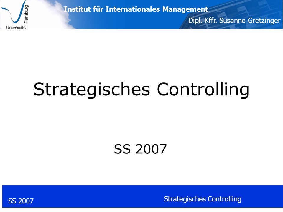 Institut für Internationales Management Dipl. Kffr. Susanne Gretzinger SS 2007 Strategisches Controlling SS 2007