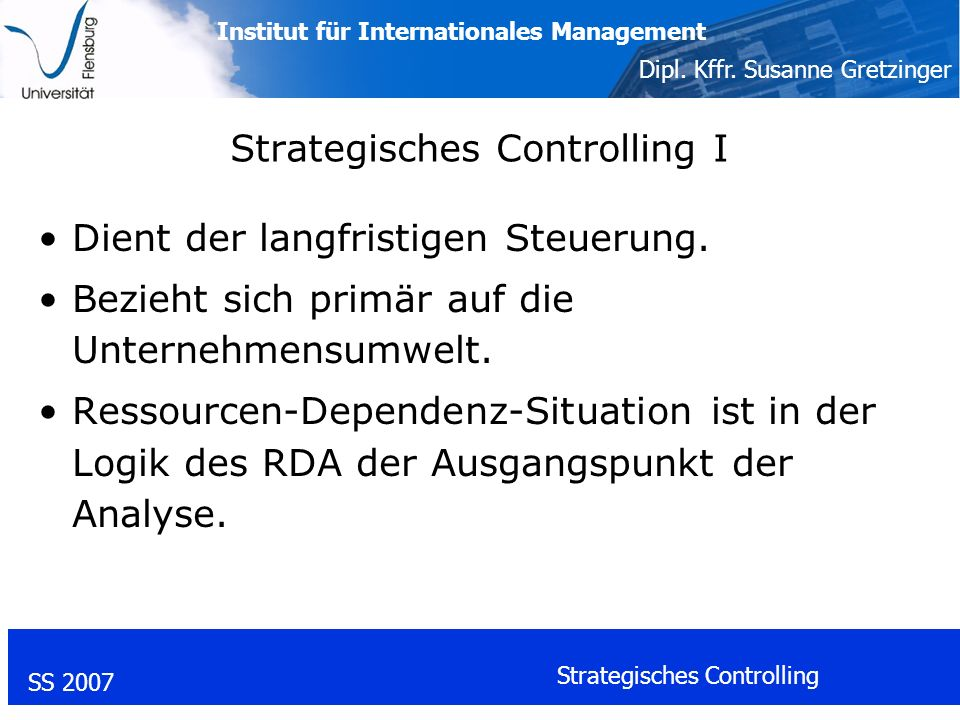 Institut für Internationales Management Dipl. Kffr. Susanne Gretzinger SS 2007 Strategisches Controlling Strategisches Controlling I Dient der langfri