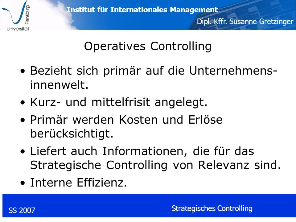 Institut für Internationales Management Dipl. Kffr. Susanne Gretzinger SS 2007 Strategisches Controlling Operatives Controlling Bezieht sich primär au