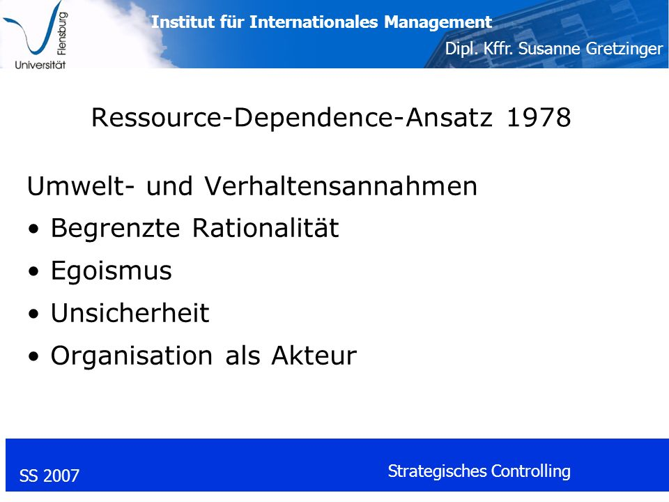 Institut für Internationales Management Dipl. Kffr. Susanne Gretzinger SS 2007 Strategisches Controlling Ressource-Dependence-Ansatz 1978 Umwelt- und