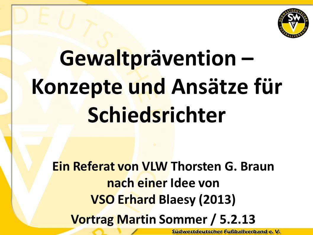 Gewaltprävention – Konzepte und Ansätze für Schiedsrichter Ein Referat von VLW Thorsten G. Braun nach einer Idee von VSO Erhard Blaesy (2013) Vortrag