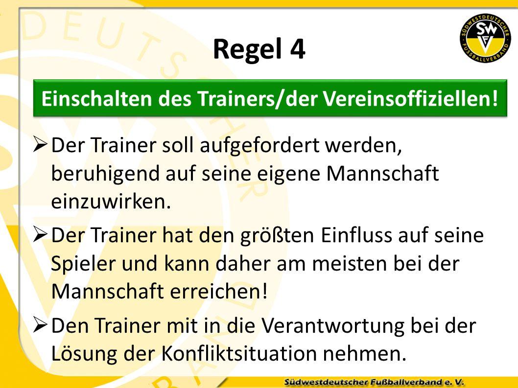Regel 4 Der Trainer soll aufgefordert werden, beruhigend auf seine eigene Mannschaft einzuwirken. Der Trainer hat den größten Einfluss auf seine Spiel
