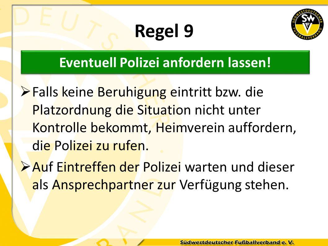 Regel 9 Falls keine Beruhigung eintritt bzw. die Platzordnung die Situation nicht unter Kontrolle bekommt, Heimverein auffordern, die Polizei zu rufen