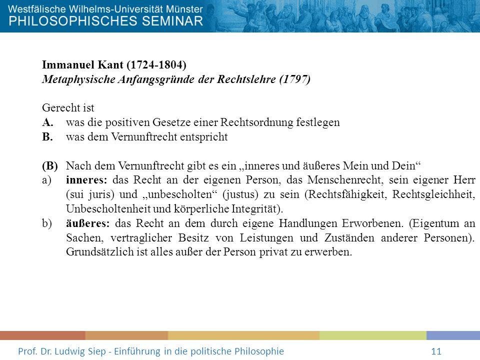 Prof. Dr. Ludwig Siep - Einführung in die politische Philosophie11 Immanuel Kant (1724-1804) Metaphysische Anfangsgründe der Rechtslehre (1797) Gerech