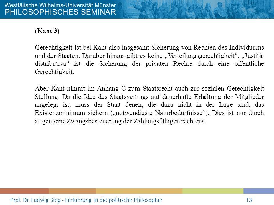 Prof. Dr. Ludwig Siep - Einführung in die politische Philosophie13 (Kant 3) Gerechtigkeit ist bei Kant also insgesamt Sicherung von Rechten des Indivi