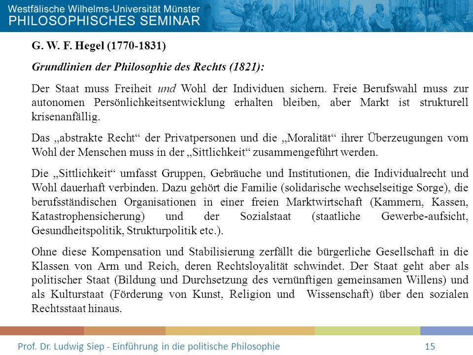 Prof. Dr. Ludwig Siep - Einführung in die politische Philosophie15 G. W. F. Hegel (1770-1831) Grundlinien der Philosophie des Rechts (1821): Der Staat