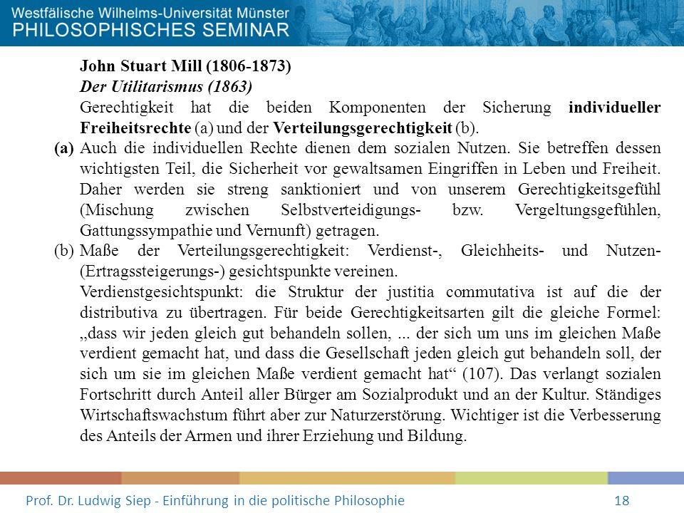 Prof. Dr. Ludwig Siep - Einführung in die politische Philosophie18 John Stuart Mill (1806-1873) Der Utilitarismus (1863) Gerechtigkeit hat die beiden