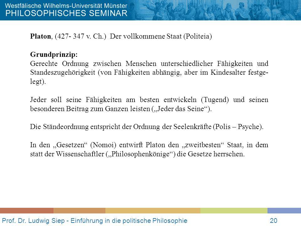 Prof. Dr. Ludwig Siep - Einführung in die politische Philosophie20 Platon, (427- 347 v. Ch.) Der vollkommene Staat (Politeia) Grundprinzip: Gerechte O