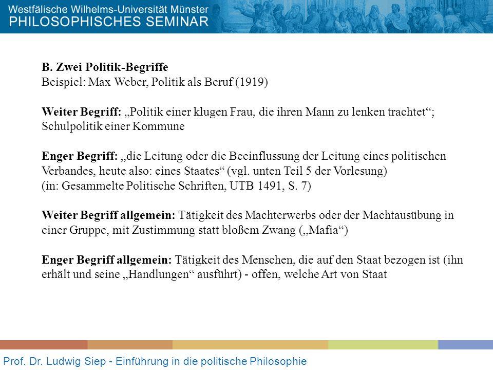 Prof. Dr. Ludwig Siep - Einführung in die politische Philosophie B. Zwei Politik-Begriffe Beispiel: Max Weber, Politik als Beruf (1919) Weiter Begriff