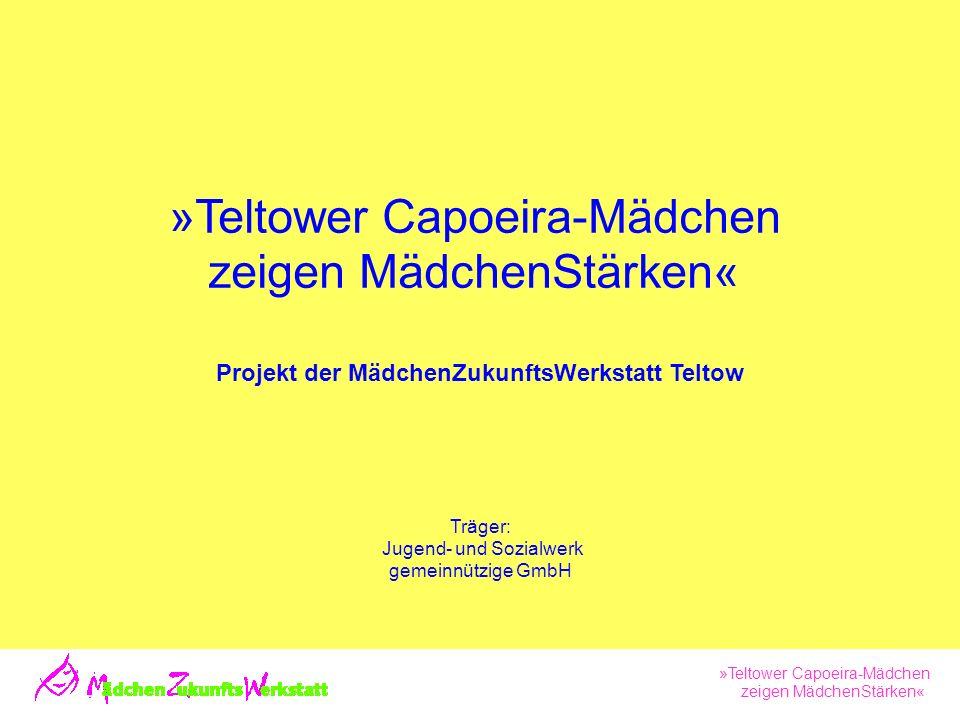 »Teltower Capoeira-Mädchen zeigen MädchenStärken« »Teltower Capoeira-Mädchen zeigen MädchenStärken« Projekt der MädchenZukunftsWerkstatt Teltow Träger: Jugend- und Sozialwerk gemeinnützige GmbH