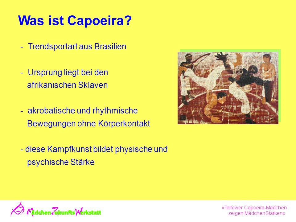 »Teltower Capoeira-Mädchen zeigen MädchenStärken« Trendsportart aus Brasilien Ursprung liegt bei den afrikanischen Sklaven - akrobatische und rhythmische Bewegungen ohne Körperkontakt - diese Kampfkunst bildet physische und psychische Stärke Was ist Capoeira
