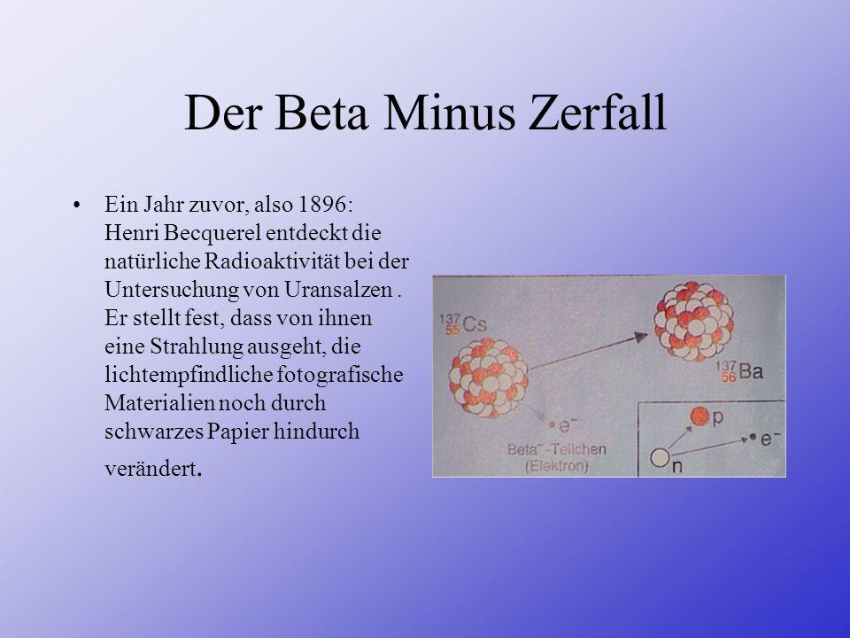 Der Beta Minus Zerfall Ein Jahr zuvor, also 1896: Henri Becquerel entdeckt die natürliche Radioaktivität bei der Untersuchung von Uransalzen. Er stell