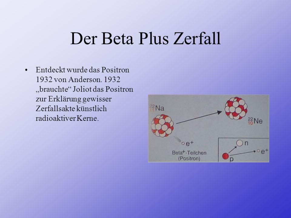Der Beta Plus Zerfall Entdeckt wurde das Positron 1932 von Anderson. 1932 brauchte Joliot das Positron zur Erklärung gewisser Zerfallsakte künstlich r