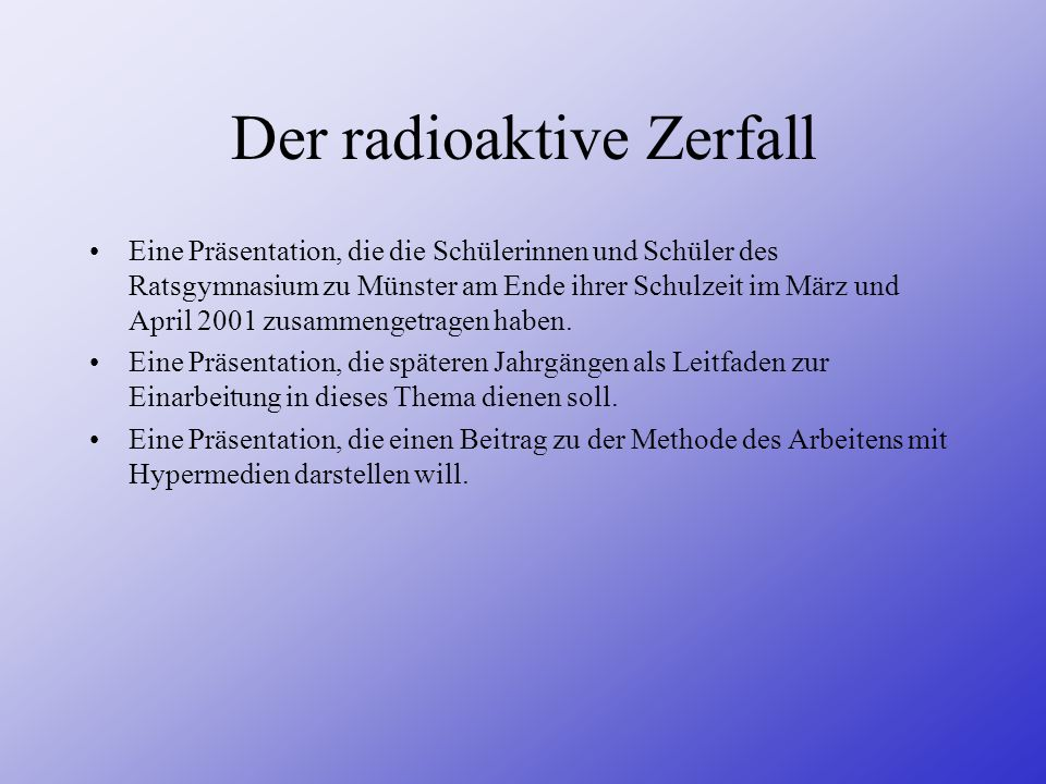 Der radioaktive Zerfall Eine Präsentation, die die Schülerinnen und Schüler des Ratsgymnasium zu Münster am Ende ihrer Schulzeit im März und April 200